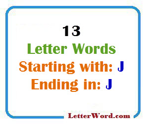 Thirteen letter words starting with J and ending in J